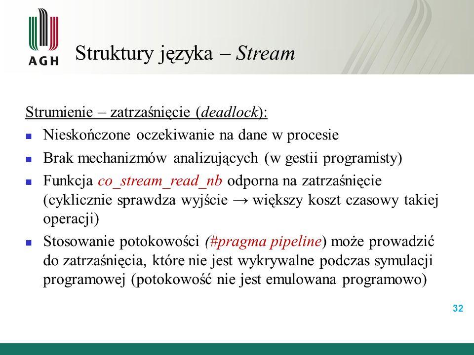Struktury języka – Stream Strumienie – zatrzaśnięcie (deadlock): Nieskończone oczekiwanie na dane w procesie Brak mechanizmów analizujących (w gestii programisty) Funkcja co_stream_read_nb odporna na zatrzaśnięcie (cyklicznie sprawdza wyjście → większy koszt czasowy takiej operacji) Stosowanie potokowości (#pragma pipeline) może prowadzić do zatrzaśnięcia, które nie jest wykrywalne podczas symulacji programowej (potokowość nie jest emulowana programowo) 32