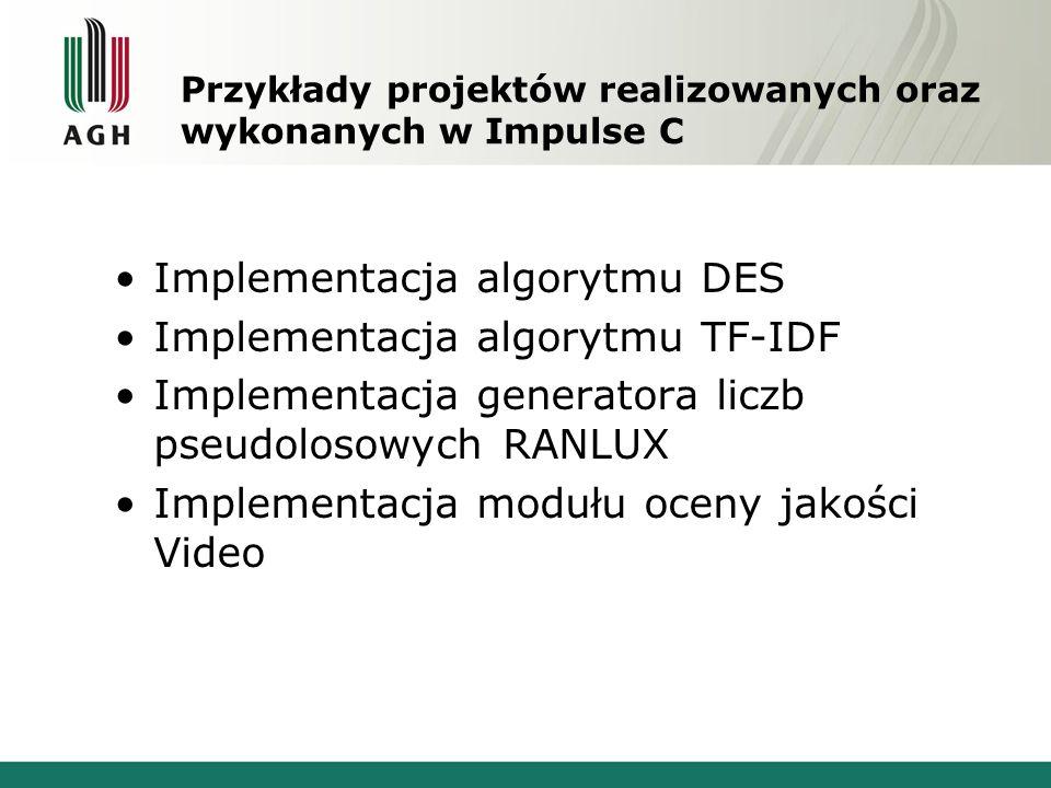 Przykłady projektów realizowanych oraz wykonanych w Impulse C Implementacja algorytmu DES Implementacja algorytmu TF-IDF Implementacja generatora liczb pseudolosowych RANLUX Implementacja modułu oceny jakości Video