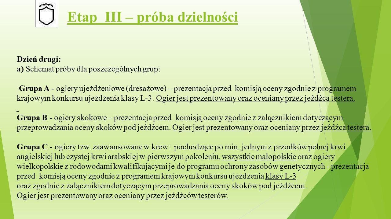 Etap III – próba dzielności Dzień drugi: a) Schemat próby dla poszczególnych grup: Grupa A - ogiery ujeżdżeniowe (dresażowe) – prezentacja przed komisją oceny zgodnie z programem krajowym konkursu ujeżdżenia klasy L-3.