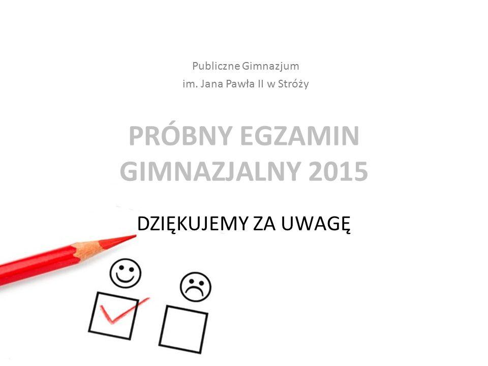 PRÓBNY EGZAMIN GIMNAZJALNY 2015 DZIĘKUJEMY ZA UWAGĘ Publiczne Gimnazjum im. Jana Pawła II w Stróży