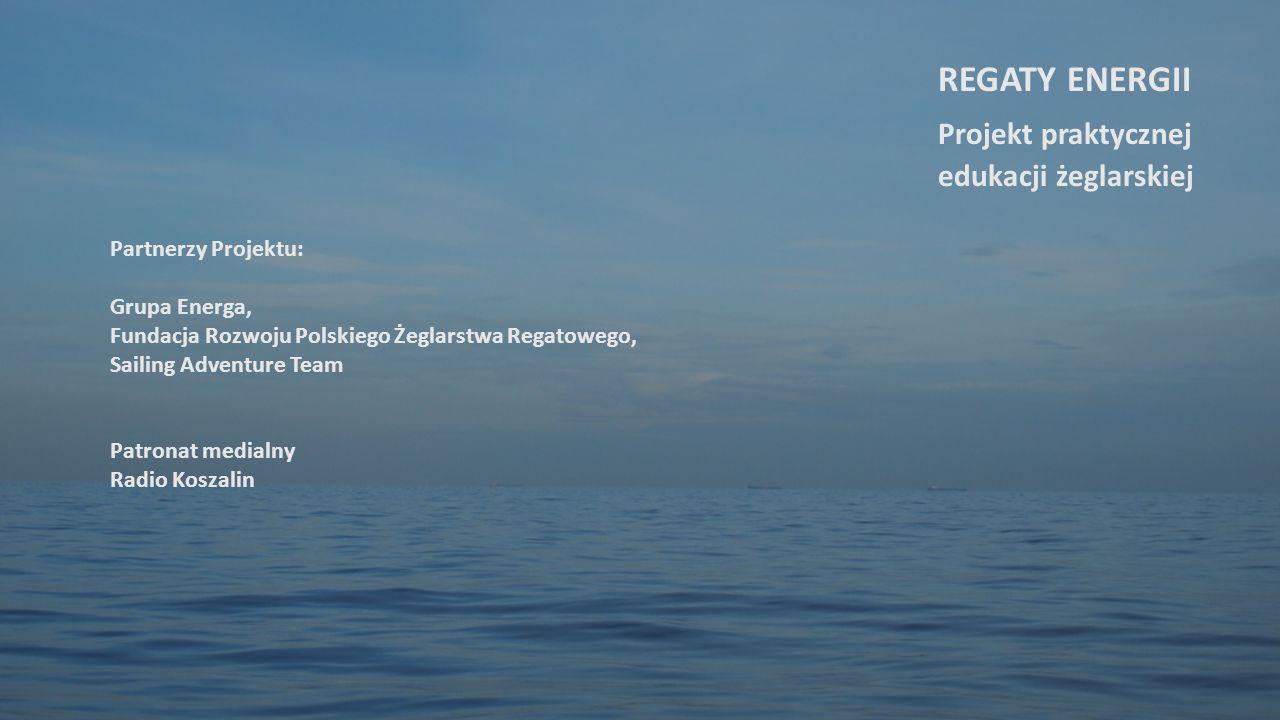 Partnerzy Projektu: Grupa Energa, Fundacja Rozwoju Polskiego Żeglarstwa Regatowego, Sailing Adventure Team Patronat medialny Radio Koszalin REGATY ENERGII Projekt praktycznej edukacji żeglarskiej