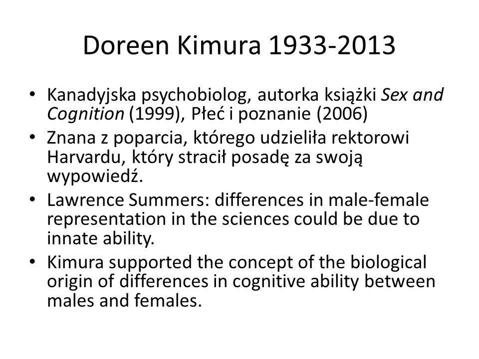 Doreen Kimura 1933-2013 Kanadyjska psychobiolog, autorka książki Sex and Cognition (1999), Płeć i poznanie (2006) Znana z poparcia, którego udzieliła