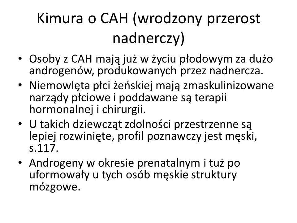 Kimura o CAH (wrodzony przerost nadnerczy) Osoby z CAH mają już w życiu płodowym za dużo androgenów, produkowanych przez nadnercza. Niemowlęta płci że