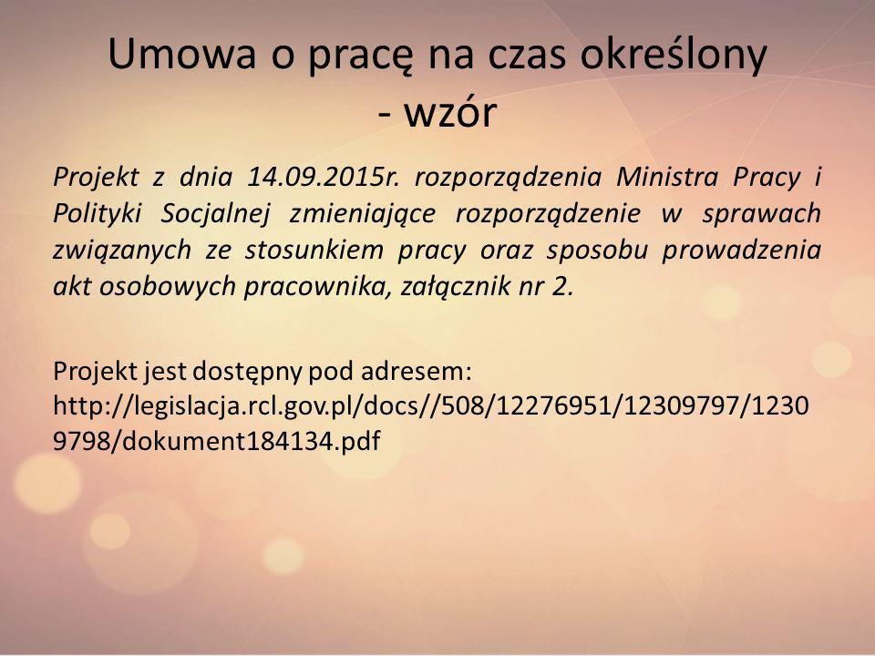Umowa o pracę na czas określony - wzór Projekt z dnia 14.09.2015r. rozporządzenia Ministra Pracy i Polityki Socjalnej zmieniające rozporządzenie w spr