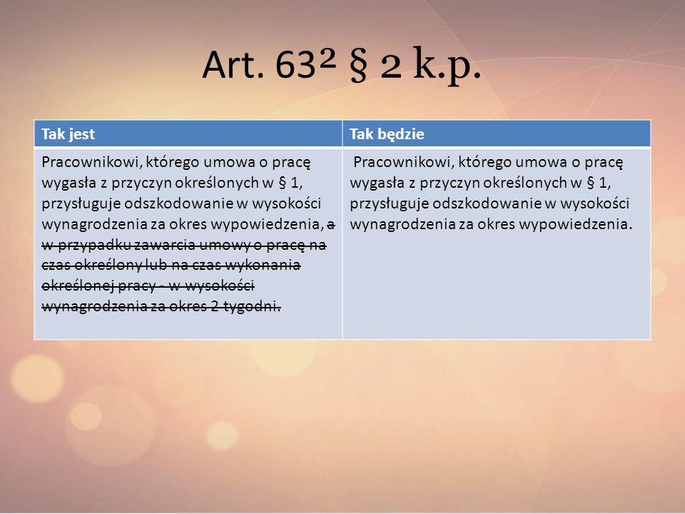 Art. 63 ² § 2 k.p. Tak jestTak będzie Pracownikowi, którego umowa o pracę wygasła z przyczyn określonych w § 1, przysługuje odszkodowanie w wysokości