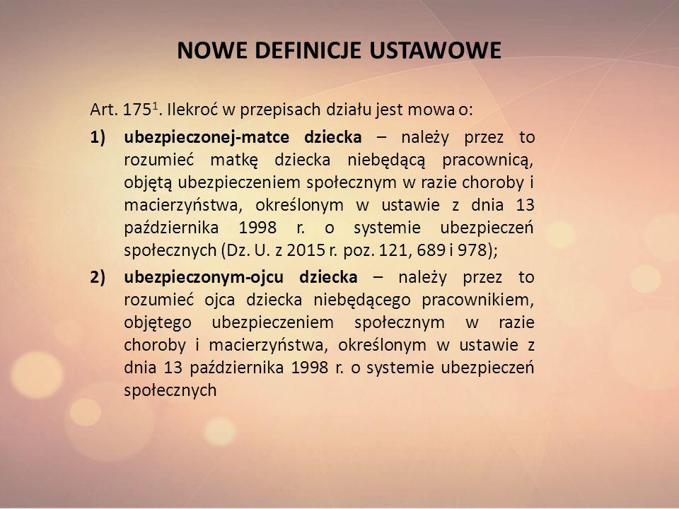 NOWE DEFINICJE USTAWOWE Art. 175 1. Ilekroć w przepisach działu jest mowa o: 1)ubezpieczonej-matce dziecka – należy przez to rozumieć matkę dziecka ni