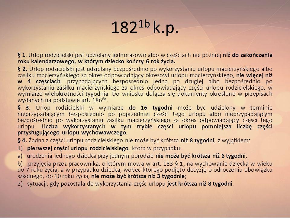 182 1b k.p. § 1. Urlop rodzicielski jest udzielany jednorazowo albo w częściach nie później niż do zakończenia roku kalendarzowego, w którym dziecko k