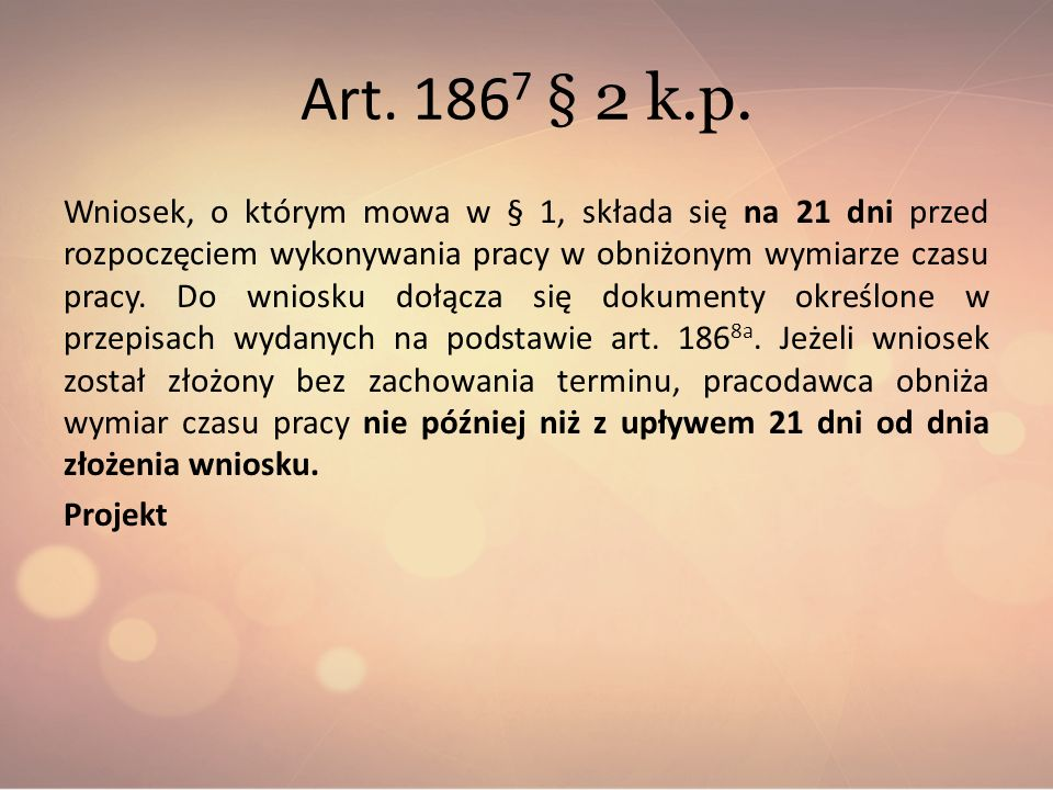 Art. 186 7 § 2 k.p. Wniosek, o którym mowa w § 1, składa się na 21 dni przed rozpoczęciem wykonywania pracy w obniżonym wymiarze czasu pracy. Do wnios