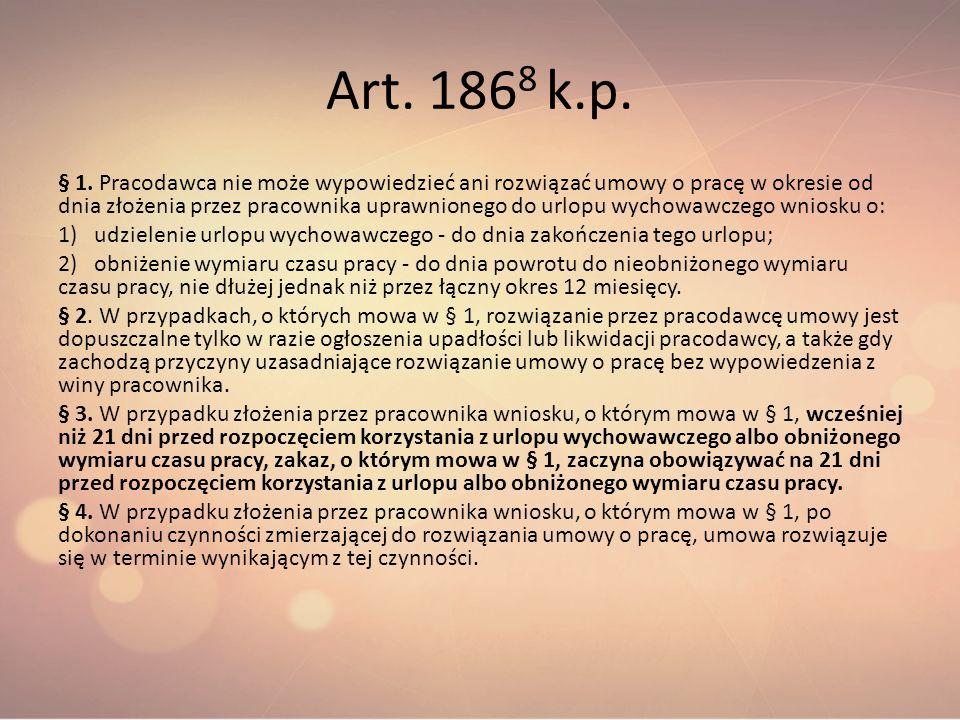 Art. 186 8 k.p. § 1. Pracodawca nie może wypowiedzieć ani rozwiązać umowy o pracę w okresie od dnia złożenia przez pracownika uprawnionego do urlopu w