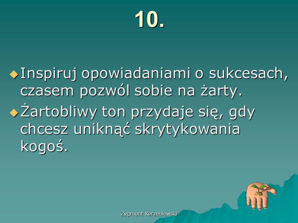 Zygmunt Korzeniewski10.  Inspiruj opowiadaniami o sukcesach, czasem pozwól sobie na żarty.