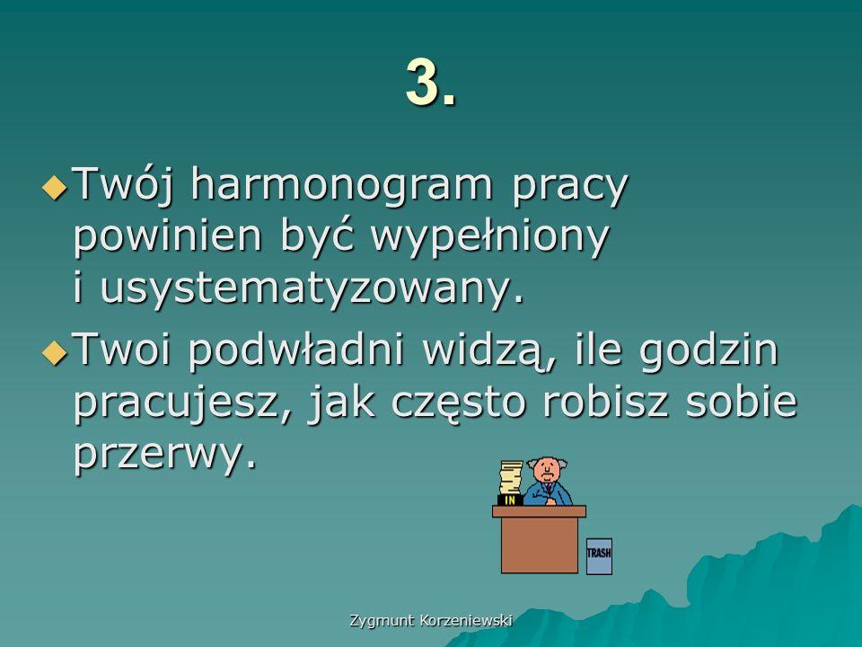 Zygmunt Korzeniewski 3.  Twój harmonogram pracy powinien być wypełniony i usystematyzowany.