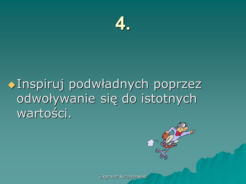 Zygmunt Korzeniewski 4.  Inspiruj podwładnych poprzez odwoływanie się do istotnych wartości.