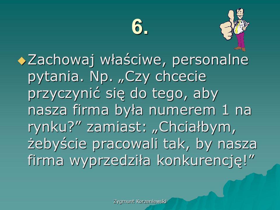 Zygmunt Korzeniewski 6.  Zachowaj właściwe, personalne pytania.