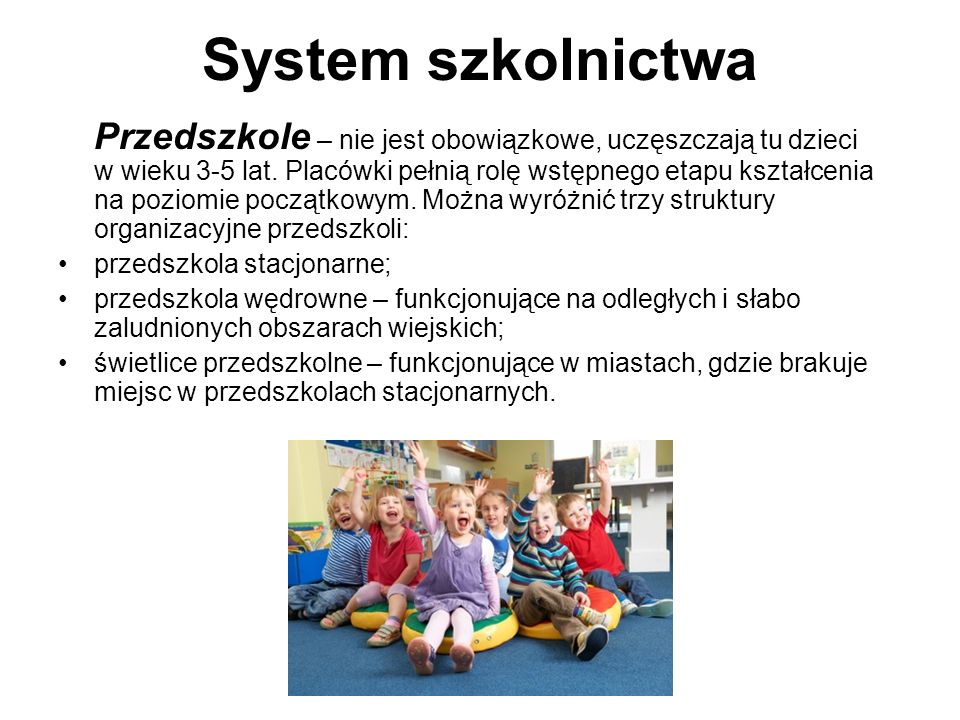 System szkolnictwa Przedszkole – nie jest obowiązkowe, uczęszczają tu dzieci w wieku 3-5 lat. Placówki pełnią rolę wstępnego etapu kształcenia na pozi