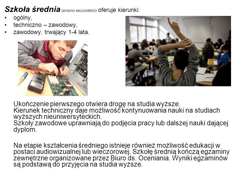 Szkoła średnia (ensino secundário) oferuje kierunki: ogólny, techniczno – zawodowy, zawodowy, trwający 1-4 lata. Ukończenie pierwszego otwiera drogę n