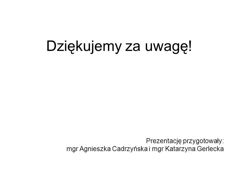 Prezentację przygotowały: mgr Agnieszka Cadrzyńska i mgr Katarzyna Gerlecka Dziękujemy za uwagę!