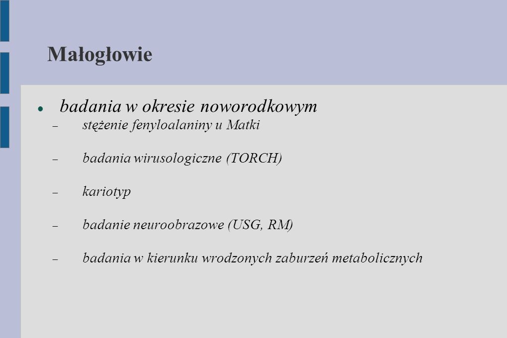 Małogłowie badania w okresie noworodkowym  stężenie fenyloalaniny u Matki  badania wirusologiczne (TORCH)  kariotyp  badanie neuroobrazowe (USG, R