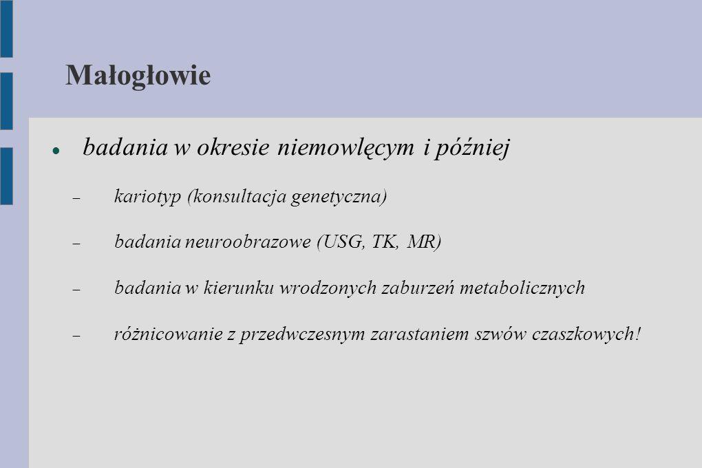 Małogłowie badania w okresie niemowlęcym i później  kariotyp (konsultacja genetyczna)  badania neuroobrazowe (USG, TK, MR)  badania w kierunku wrod