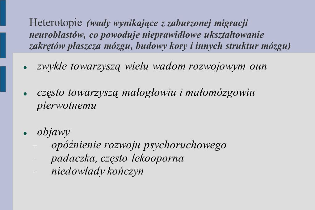 Heterotopie (wady wynikające z zaburzonej migracji neuroblastów, co powoduje nieprawidłowe ukształtowanie zakrętów płaszcza mózgu, budowy kory i innyc