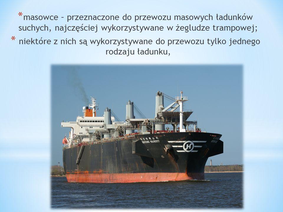 * masowce – przeznaczone do przewozu masowych ładunków suchych, najczęściej wykorzystywane w żegludze trampowej; * niektóre z nich są wykorzystywane do przewozu tylko jednego rodzaju ładunku,