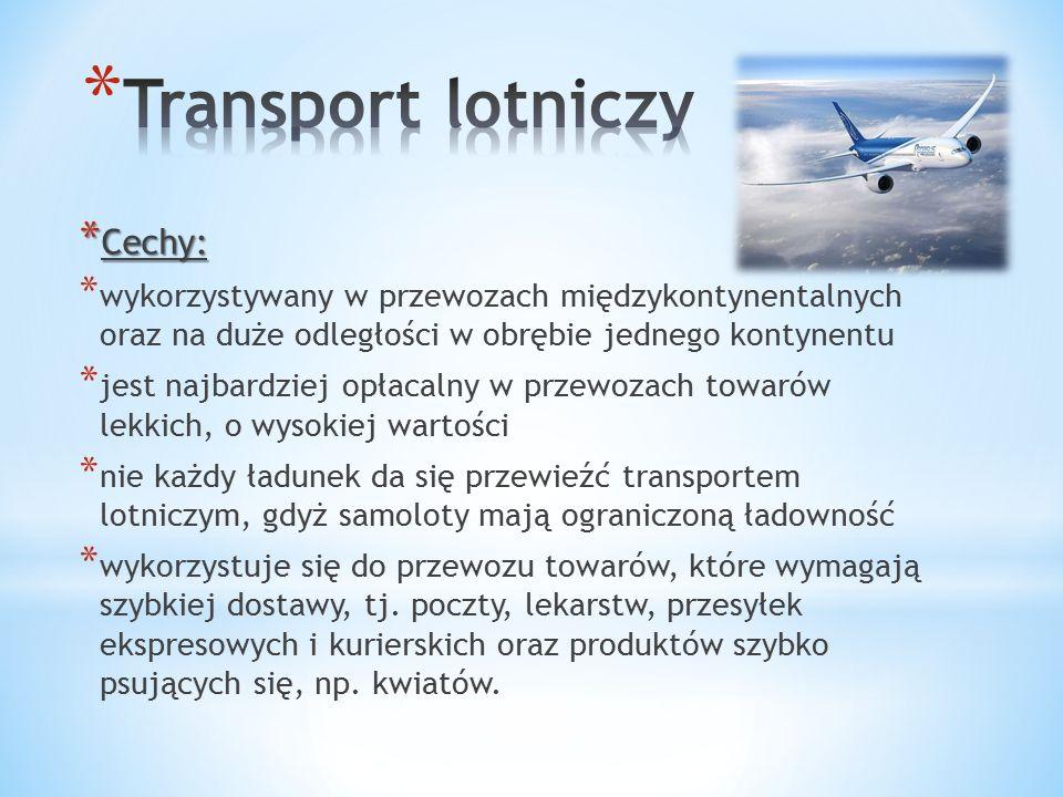 * Cechy: * wykorzystywany w przewozach międzykontynentalnych oraz na duże odległości w obrębie jednego kontynentu * jest najbardziej opłacalny w przewozach towarów lekkich, o wysokiej wartości * nie każdy ładunek da się przewieźć transportem lotniczym, gdyż samoloty mają ograniczoną ładowność * wykorzystuje się do przewozu towarów, które wymagają szybkiej dostawy, tj.