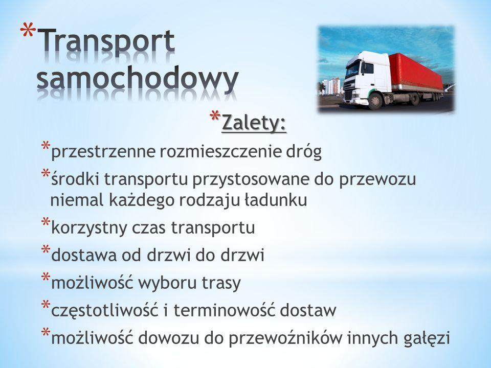* Zalety: * przestrzenne rozmieszczenie dróg * środki transportu przystosowane do przewozu niemal każdego rodzaju ładunku * korzystny czas transportu * dostawa od drzwi do drzwi * możliwość wyboru trasy * częstotliwość i terminowość dostaw * możliwość dowozu do przewoźników innych gałęzi