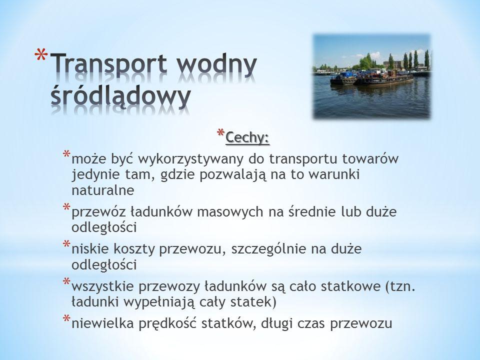 * Cechy: * może być wykorzystywany do transportu towarów jedynie tam, gdzie pozwalają na to warunki naturalne * przewóz ładunków masowych na średnie lub duże odległości * niskie koszty przewozu, szczególnie na duże odległości * wszystkie przewozy ładunków są cało statkowe (tzn.