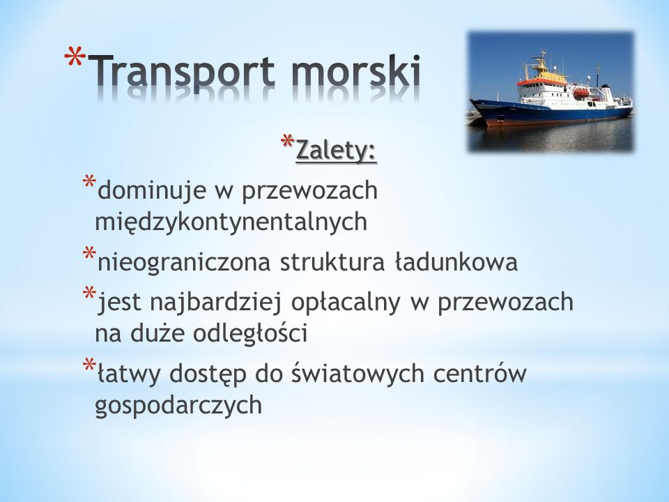 * Zalety: * dominuje w przewozach międzykontynentalnych * nieograniczona struktura ładunkowa * jest najbardziej opłacalny w przewozach na duże odległości * łatwy dostęp do światowych centrów gospodarczych