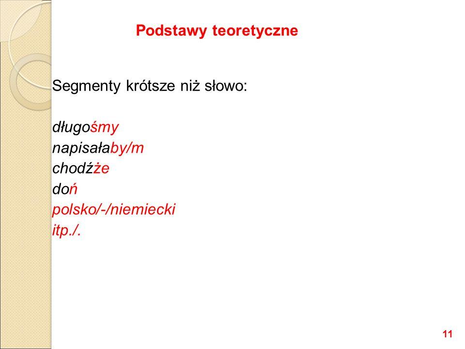 Segmenty krótsze niż słowo: długośmy napisałaby/m chodźże doń polsko/-/niemiecki itp./. Podstawy teoretyczne 11