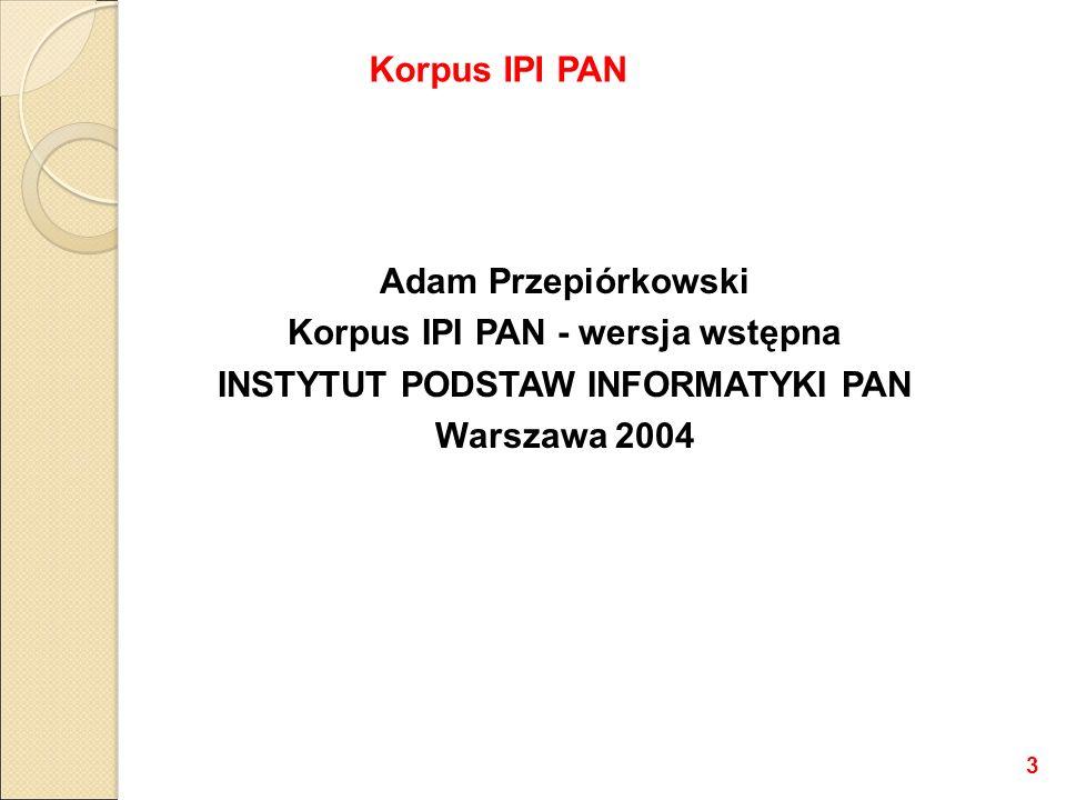 Adam Przepiórkowski Korpus IPI PAN - wersja wstępna INSTYTUT PODSTAW INFORMATYKI PAN Warszawa 2004 Korpus IPI PAN 3