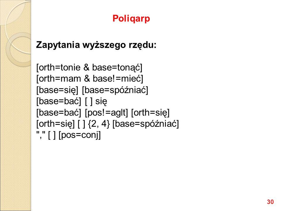 Zapytania wyższego rzędu: [orth=tonie & base=tonąć] [orth=mam & base!=mieć] [base=się] [base=spóźniać] [base=bać] [ ] się [base=bać] [pos!=aglt] [orth