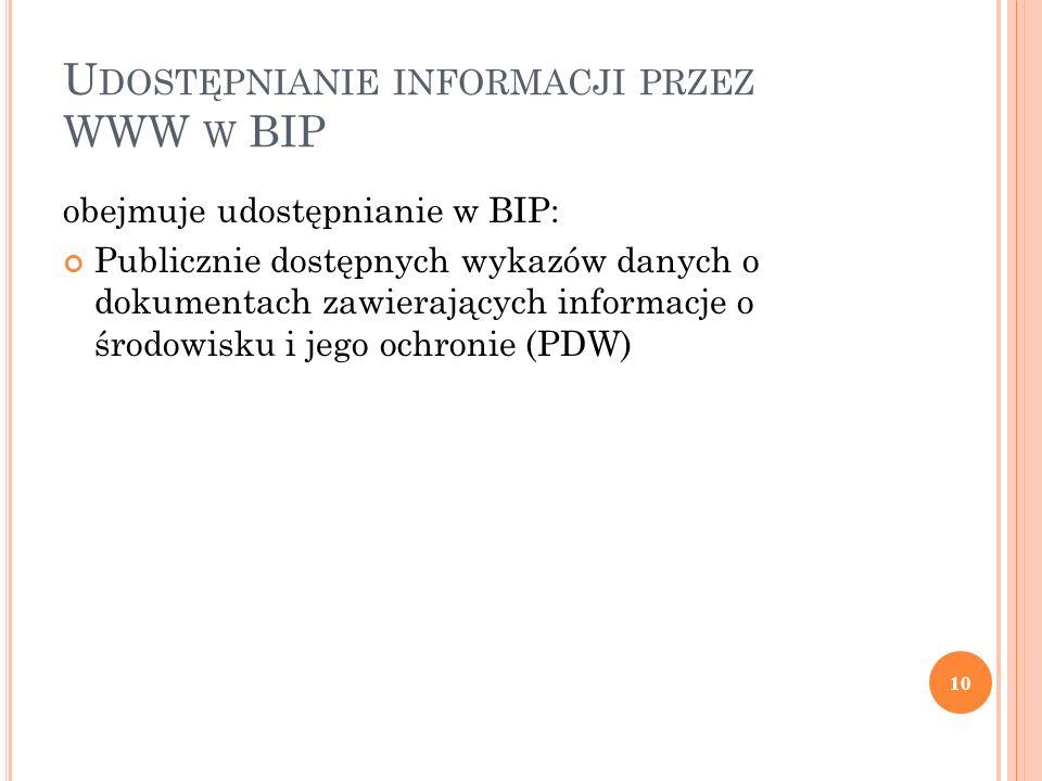 U DOSTĘPNIANIE INFORMACJI PRZEZ WWW W BIP obejmuje udostępnianie w BIP: Publicznie dostępnych wykazów danych o dokumentach zawierających informacje o środowisku i jego ochronie (PDW) 10