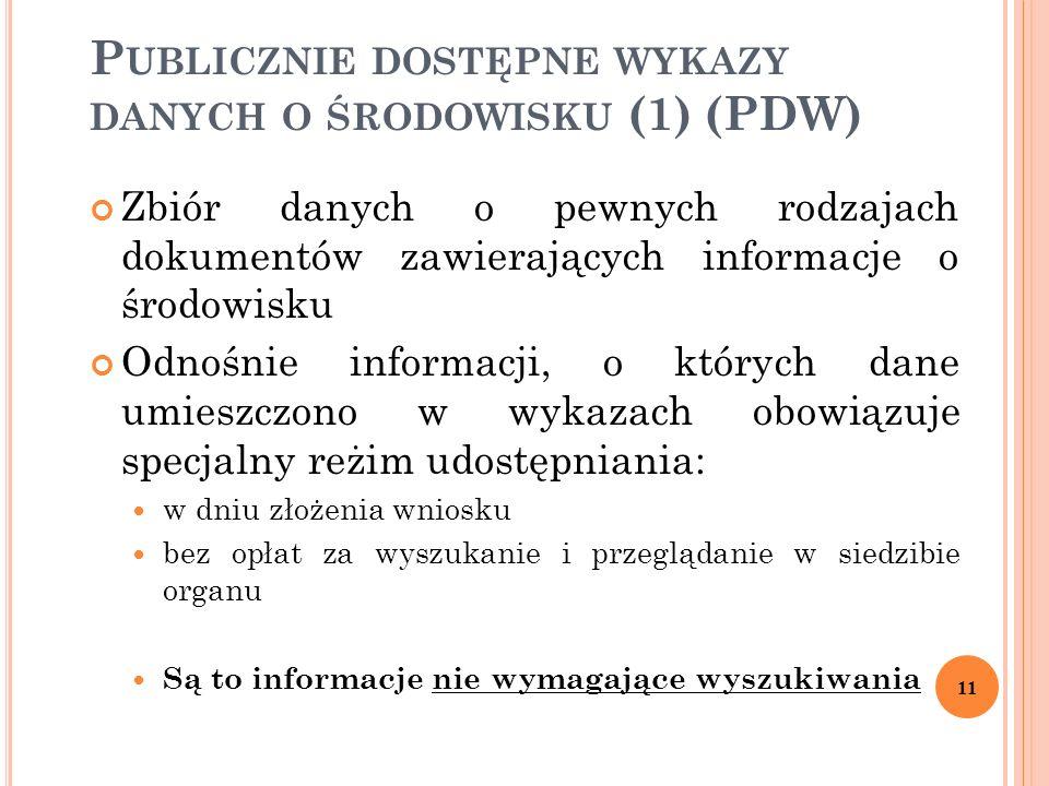 P UBLICZNIE DOSTĘPNE WYKAZY DANYCH O ŚRODOWISKU (1) (PDW) Zbiór danych o pewnych rodzajach dokumentów zawierających informacje o środowisku Odnośnie informacji, o których dane umieszczono w wykazach obowiązuje specjalny reżim udostępniania: w dniu złożenia wniosku bez opłat za wyszukanie i przeglądanie w siedzibie organu Są to informacje nie wymagające wyszukiwania 11
