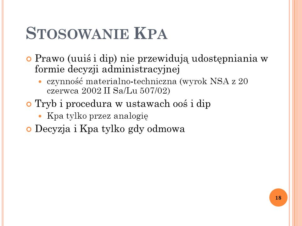 S TOSOWANIE K PA Prawo (uuiś i dip) nie przewidują udostępniania w formie decyzji administracyjnej czynność materialno-techniczna (wyrok NSA z 20 czerwca 2002 II Sa/Lu 507/02) Tryb i procedura w ustawach ooś i dip Kpa tylko przez analogię Decyzja i Kpa tylko gdy odmowa 18