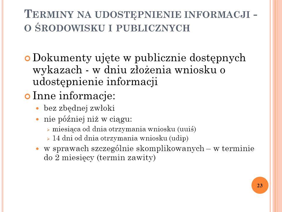 T ERMINY NA UDOSTĘPNIENIE INFORMACJI - O ŚRODOWISKU I PUBLICZNYCH Dokumenty ujęte w publicznie dostępnych wykazach - w dniu złożenia wniosku o udostępnienie informacji Inne informacje: bez zbędnej zwłoki nie później niż w ciągu:  miesiąca od dnia otrzymania wniosku (uuiś)  14 dni od dnia otrzymania wniosku (udip) w sprawach szczególnie skomplikowanych – w terminie do 2 miesięcy (termin zawity) 23