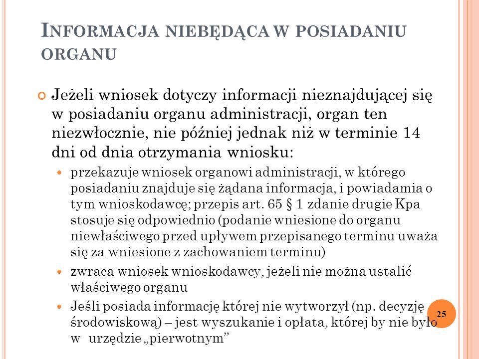 I NFORMACJA NIEBĘDĄCA W POSIADANIU ORGANU Jeżeli wniosek dotyczy informacji nieznajdującej się w posiadaniu organu administracji, organ ten niezwłocznie, nie później jednak niż w terminie 14 dni od dnia otrzymania wniosku: przekazuje wniosek organowi administracji, w którego posiadaniu znajduje się żądana informacja, i powiadamia o tym wnioskodawcę; przepis art.