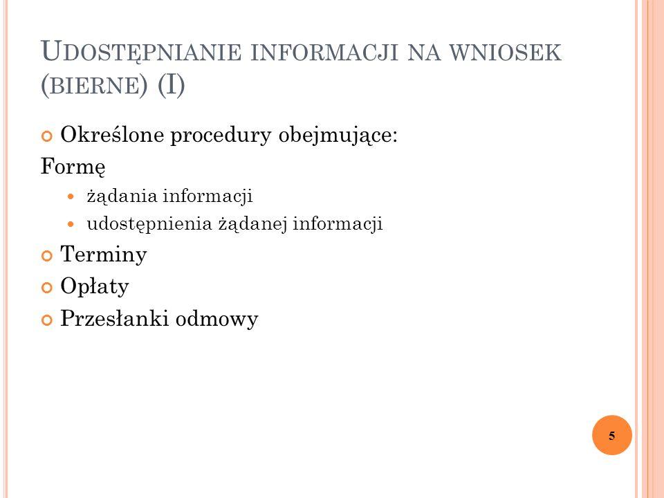 U DOSTĘPNIANIE INFORMACJI NA WNIOSEK ( BIERNE ) (I) Określone procedury obejmujące: Formę żądania informacji udostępnienia żądanej informacji Terminy Opłaty Przesłanki odmowy 5
