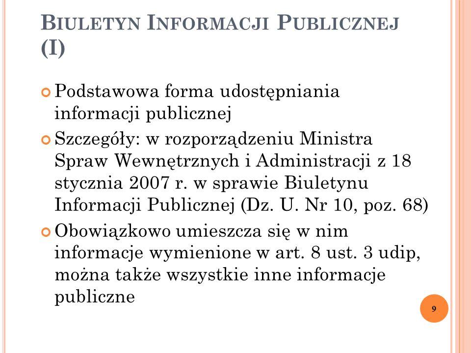 B IULETYN I NFORMACJI P UBLICZNEJ (I) Podstawowa forma udostępniania informacji publicznej Szczegóły: w rozporządzeniu Ministra Spraw Wewnętrznych i Administracji z 18 stycznia 2007 r.