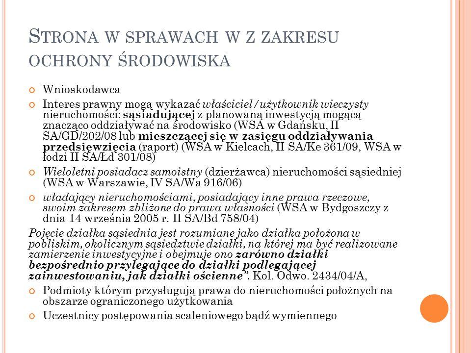 S TRONA W SPRAWACH W Z ZAKRESU OCHRONY ŚRODOWISKA Wnioskodawca Interes prawny mogą wykazać właściciel/użytkownik wieczysty nieruchomości: sąsiadującej z planowaną inwestycją mogącą znacząco oddziaływać na środowisko (WSA w Gdańsku, II SA/GD/202/08 lub mieszczącej się w zasięgu oddziaływania przedsięwzięcia (raport) (WSA w Kielcach, II SA/Ke 361/09, WSA w łodzi II SA/Łd 301/08) Wieloletni posiadacz samoistny (dzierżawca) nieruchomości sąsiedniej (WSA w Warszawie, IV SA/Wa 916/06) władający nieruchomościami, posiadający inne prawa rzeczowe, swoim zakresem zbliżone do prawa własności (WSA w Bydgoszczy z dnia 14 września 2005 r.