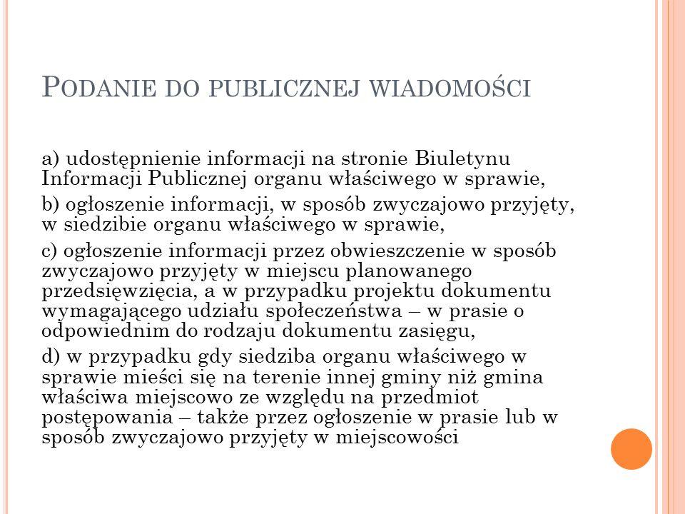 P ODANIE DO PUBLICZNEJ WIADOMOŚCI a) udostępnienie informacji na stronie Biuletynu Informacji Publicznej organu właściwego w sprawie, b) ogłoszenie informacji, w sposób zwyczajowo przyjęty, w siedzibie organu właściwego w sprawie, c) ogłoszenie informacji przez obwieszczenie w sposób zwyczajowo przyjęty w miejscu planowanego przedsięwzięcia, a w przypadku projektu dokumentu wymagającego udziału społeczeństwa – w prasie o odpowiednim do rodzaju dokumentu zasięgu, d) w przypadku gdy siedziba organu właściwego w sprawie mieści się na terenie innej gminy niż gmina właściwa miejscowo ze względu na przedmiot postępowania – także przez ogłoszenie w prasie lub w sposób zwyczajowo przyjęty w miejscowości