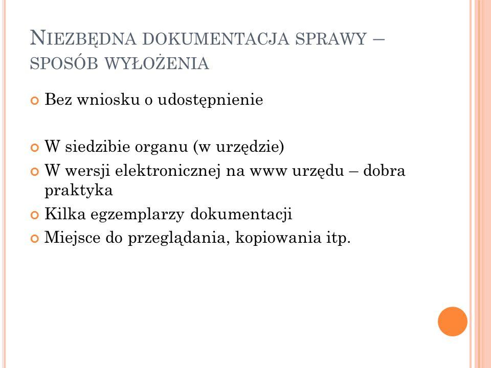 N IEZBĘDNA DOKUMENTACJA SPRAWY – SPOSÓB WYŁOŻENIA Bez wniosku o udostępnienie W siedzibie organu (w urzędzie) W wersji elektronicznej na www urzędu –