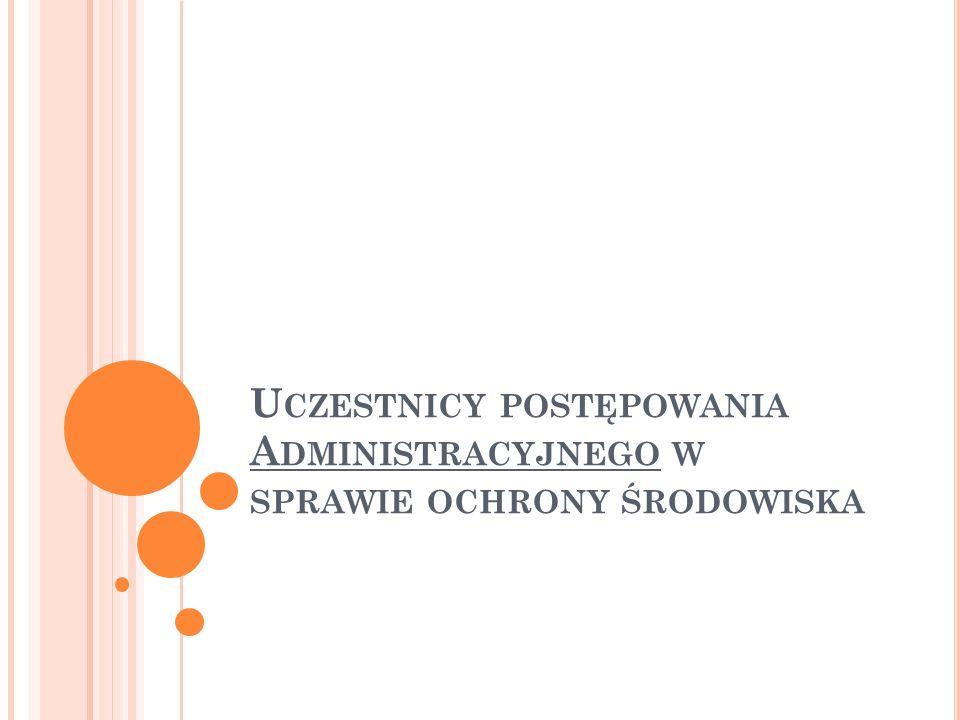 """U CZESTNICY POSTĘPOWANIA W SPRAWIE OCHRONY ŚRODOWISKA organy administracji przeprowadzające procedurę organy uzgadniające/opiniujące eksperci przygotowujący dokumentację Strony postępowania Uczestnicy na prawach strony """"każdy"""