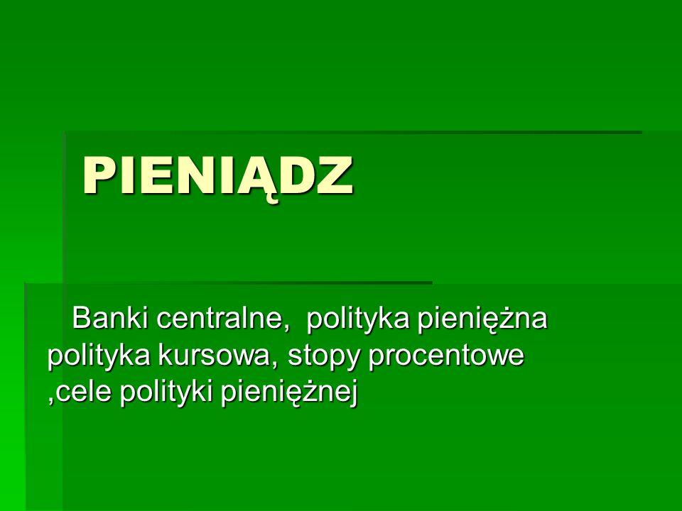 PIENIĄDZ Banki centralne, polityka pieniężna polityka kursowa, stopy procentowe,cele polityki pieniężnej Banki centralne, polityka pieniężna polityka