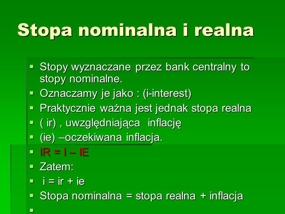 Stopa nominalna i realna  Stopy wyznaczane przez bank centralny to stopy nominalne.  Oznaczamy je jako : (i-interest)  Praktycznie ważna jest jedna
