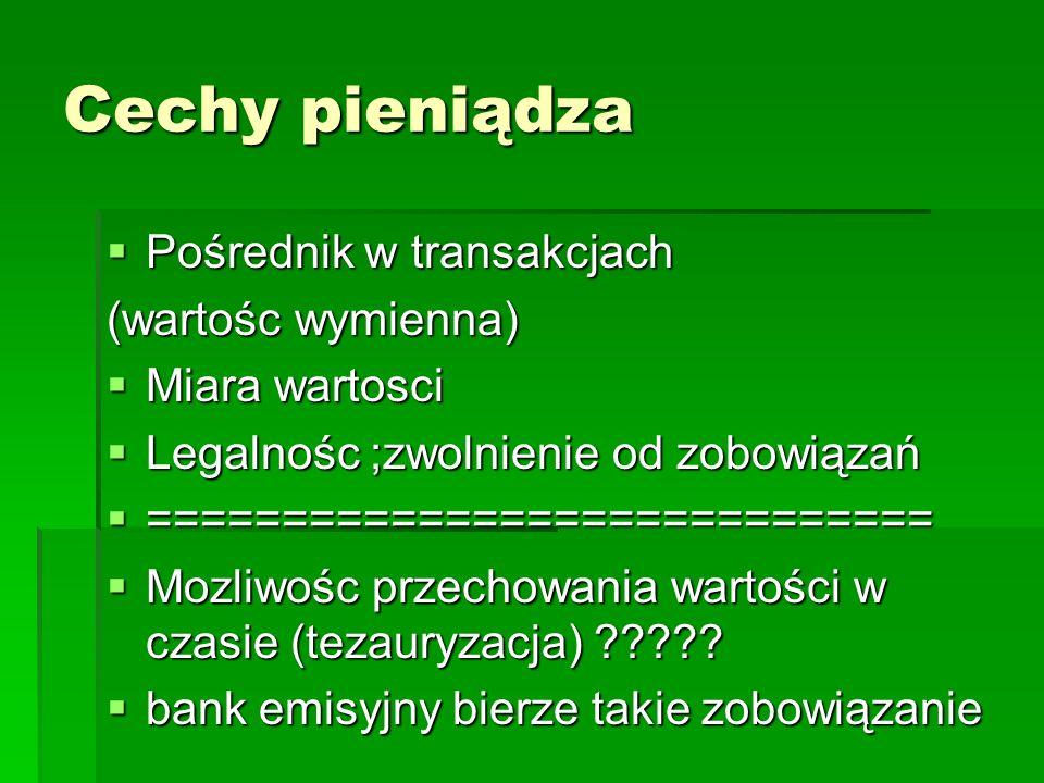 Cechy pieniądza  Pośrednik w transakcjach (wartośc wymienna)  Miara wartosci  Legalnośc ;zwolnienie od zobowiązań  ============================= 