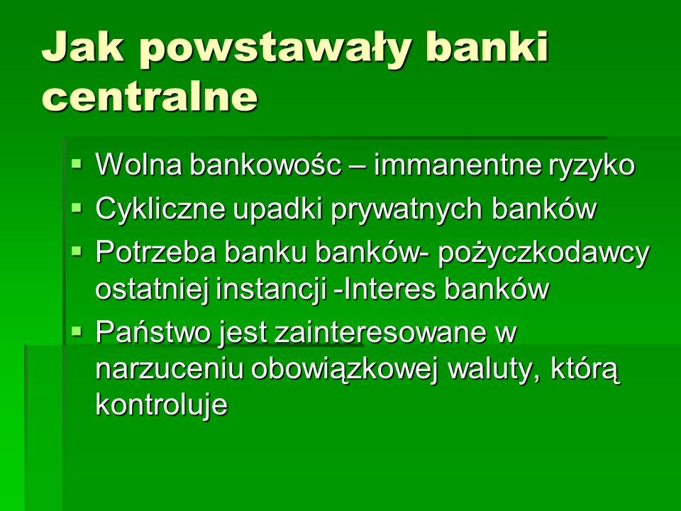 Jak powstawały banki centralne  Wolna bankowośc – immanentne ryzyko  Cykliczne upadki prywatnych banków  Potrzeba banku banków- pożyczkodawcy ostatniej instancji -Interes banków  Państwo jest zainteresowane w narzuceniu obowiązkowej waluty, którą kontroluje