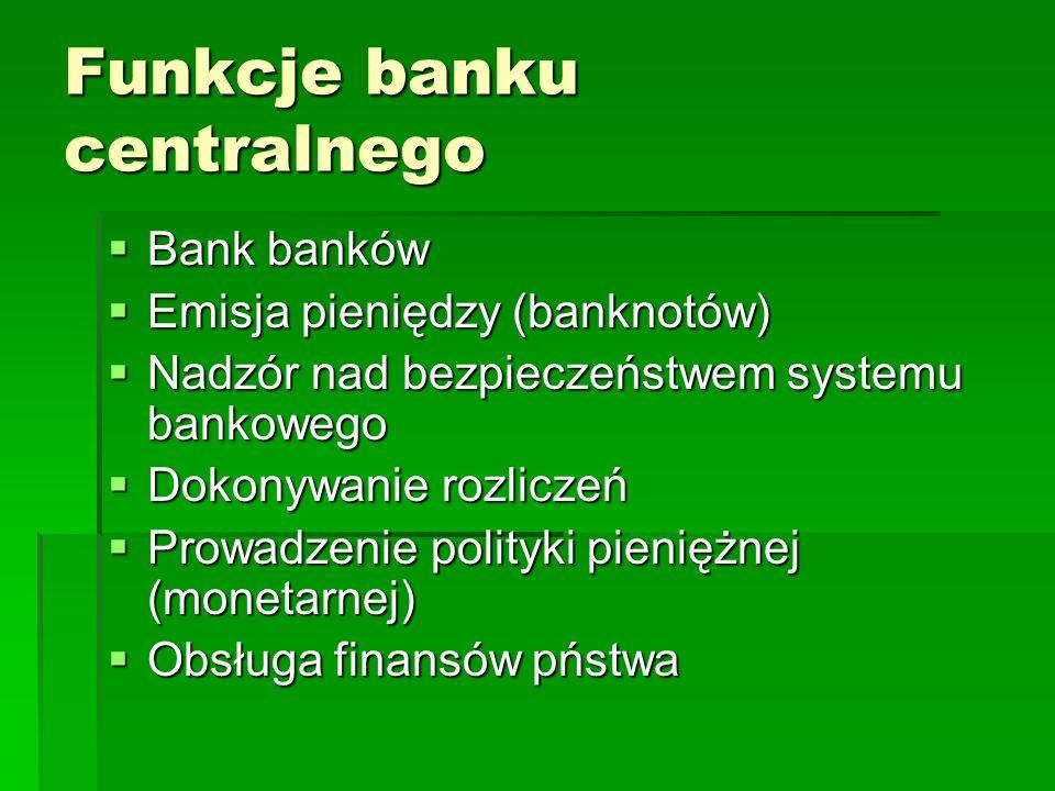 Funkcje banku centralnego  Bank banków  Emisja pieniędzy (banknotów)  Nadzór nad bezpieczeństwem systemu bankowego  Dokonywanie rozliczeń  Prowadzenie polityki pieniężnej (monetarnej)  Obsługa finansów pństwa