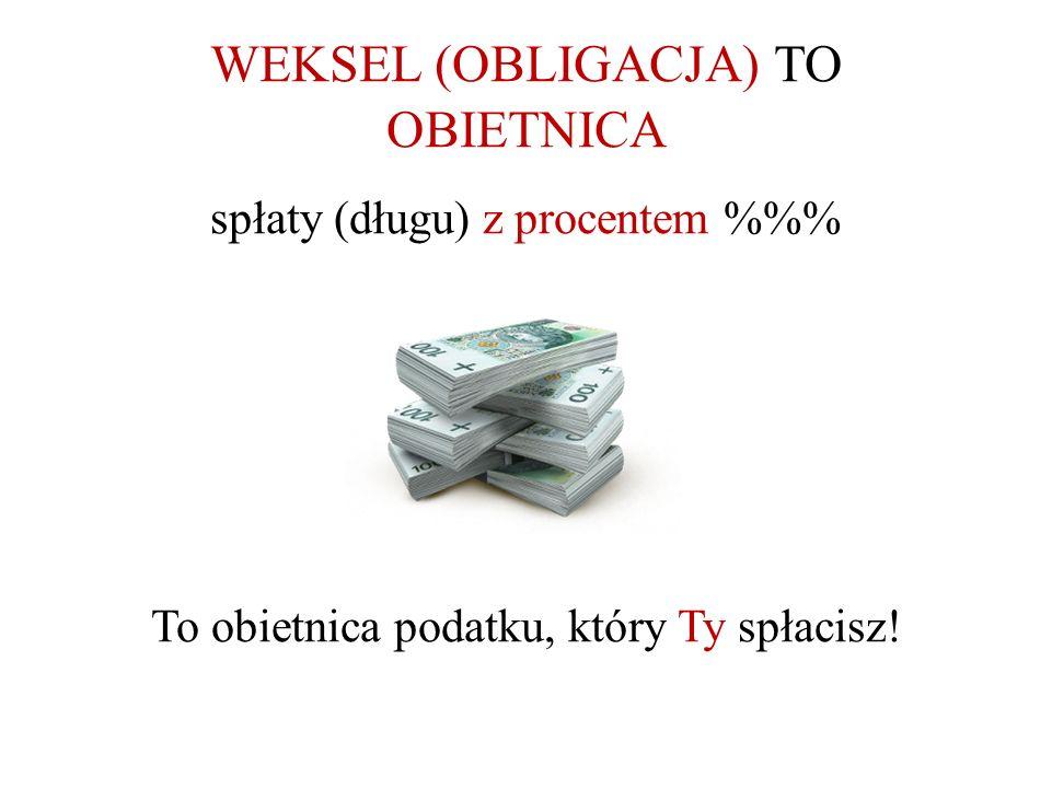 WEKSEL (OBLIGACJA) TO OBIETNICA spłaty (długu) z procentem %% To obietnica podatku, który Ty spłacisz!
