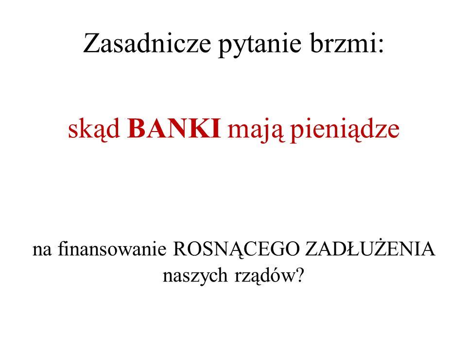 Zasadnicze pytanie brzmi: skąd BANKI mają pieniądze na finansowanie ROSNĄCEGO ZADŁUŻENIA naszych rządów