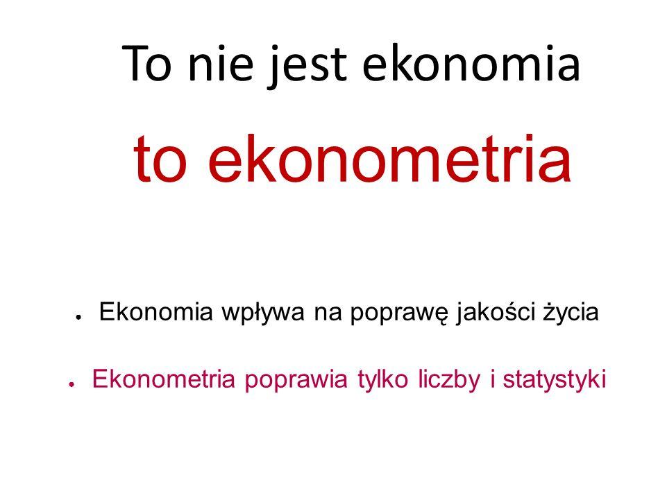 To nie jest ekonomia to ekonometria ● Ekonomia wpływa na poprawę jakości życia ● Ekonometria poprawia tylko liczby i statystyki